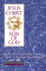 Jesus Christ, Sun of God: Ancient Cosmology and Early Christian Symbolism Cover Image