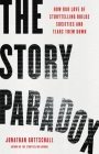 The Story Paradox: How Our Love of Storytelling Builds Societies and Tears them Down Cover Image