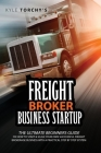 Freight Broker Business Startup: The Practical Beginners Guide on How to Start, Run And Scale Your Own Successful Freight Brokerage Business With a Pr Cover Image