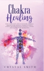 Chakra Healing: How to Balance and Clear Your Chakras, Improve Your Health, Achieve Positive Energy with Meditation and Yoga. Secret T Cover Image