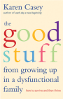 The Good Stuff from Growing Up in a Dysfunctional Family: How to Survive and Then Thrive Cover Image
