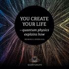 You Create Your Life: - Quantum Physics Explains How Cover Image