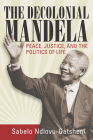 The Decolonial Mandela: Peace, Justice and the Politics of Life Cover Image