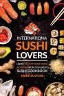 International Sushi Lovers: Learn How to Make Sushi at Home from This Great Sushi Cookbook Cover Image