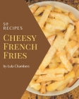 50 Cheesy French Fries Recipes: A Cheesy French Fries Cookbook Everyone Loves! Cover Image