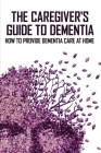 The Caregiver's Guide To Dementia: How To Provide Dementia Care At Home: Books On Caring For Elderly Parents Cover Image