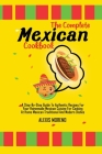 The Complete Mexican Cookbook: A Step-By-Step Guide To Authentic Recipes For Your Homemade Mexican Cuisine For Cooking At Home Mexican Traditional An Cover Image