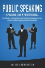 PUBLIC SPEAKING - Speaking like a Professional: How to become a better speaker, present yourself convincingly and increase your self-confidence throug Cover Image