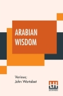 Arabian Wisdom: Selections And Translations From The Arabic By John Wortabet Cover Image