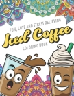 Fun Cute And Stress Relieving Iced Coffee Coloring Book: Find Relaxation And Mindfulness with Stress Relieving Color Pages Made of Beautiful Black and Cover Image