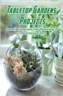 Tabletop Gardens Projects: Detail Tutorials for Planting a Tabletop Garden: Terrariums Ideas Cover Image