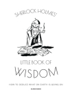 Sherlock Holmes' Little Book Of Wisdom: How to Deduce What On Earth Is Going On Cover Image