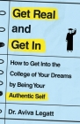 Get Real and Get In: How to Get Into the College of Your Dreams by Being Your Authentic Self Cover Image