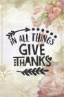 In All Things Give Thanks: Lovely Thanksgiving Notebook for everyone - special art, flowers, holiday in family Cover Image