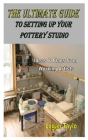 The Ultimate Guide to Setting Up Your Pottery Studio: Ideas & Plans from Working Artists Cover Image