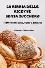 LA BIBBIA DELLE RICETTE SENZA ZUCCHERO +150 ricette sane, facili e deliziose Cover Image