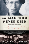 The Man Who Never Died: The Life, Times, and Legacy of Joe Hill, American Labor Icon Cover Image
