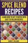 Spice Blend Recipes: Learn How to Get Started with Easy to Follow Recipes Cover Image