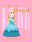 Princess Abigail Draw & Write Notebook: With Picture Space and Dashed Mid-line for Early Learner Girls Cover Image