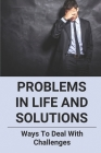 Problems In Life And Solutions: Ways To Deal With Challenges: Daily Life Problems And Solutions Cover Image
