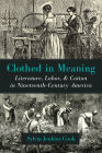 Clothed in Meaning: Literature, Labor, and Cotton in Nineteenth-Century America (Class : Culture) Cover Image