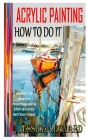Acrylic Painting How to Do It: Guides To Acrylic Painting With Step-By-Step Instructions Cover Image