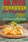 Air Fryer Cookbook for Beginners 2021: The Most Wanted, Quick & Amazingly Easy Recipes to Fry, Bake, Grill, and Roast with Your Air Fryer Cover Image