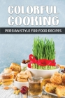 Colorful Cooking: Persian Style For Food Recipes: Persia Cookbook Cover Image
