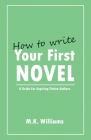 How To Write Your First Novel: A Guide For Aspiring Fiction Authors Cover Image