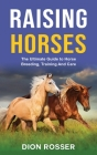 Raising Horses: The Ultimate Guide To Horse Breeding, Training And Care Cover Image