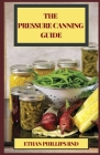 The Pressure Canning Guide: Thе Ultimate Healthy Guіdе to Prеѕѕurе Cаnnіng For Food Preserva Cover Image