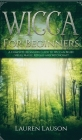 Wicca for Beginners: A Complete Beginners Guide to Wiccan Belief, Spells, Magic, Rituals and Witchcraft Cover Image