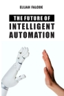 The Future of Intelligent Automation: The Future of Applying Artificial Intelligence, Machine Learning, Cognitive Automation and other Emerging Techno Cover Image