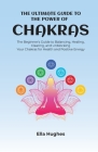 The Ultimate Guide to the Power of Chakras: The Beginner's Guide to Balancing, Healing, Clearing, and Unblocking Your Chakras for Health and Positive Cover Image