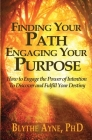 Finding Your Path, Engaging Your Purpose: How to Engage the Power of Intention to Discover and Fulfill Your Destiny Cover Image