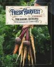 The Fresh Harvest Cookbook: Four Seasons, 150 Recipes Cover Image
