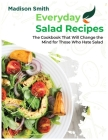 Everiday Salad Recipes: The Cookbook That Will Change the Mind for Those Who Hate Salad Cover Image