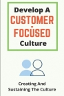 Develop A Customer-Focused Culture: Creating And Sustaining The Culture: Customer Centric Culture Cover Image