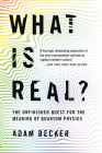 What Is Real?: The Unfinished Quest for the Meaning of Quantum Physics Cover Image
