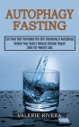 Autophagy Fasting: Unlock Your Body's Natural Cellular Repair Code for Weight Loss (Eat Food That Increases the Self-cleansing & Autophag Cover Image