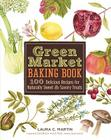 Green Market Baking Book: 100 Delicious Recipes for Naturally Sweet & Savory Treats Cover Image