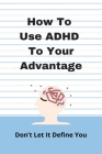 How To Use ADHD To Your Advantage: Don't Let It Define You: Coping Strategies For Adults With Adhd Cover Image