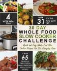 30 Day Whole Food Slow Cooker Challenge: Quick and Easy Whole Food Slow Cooker Recipes For The Everyday Home - Delicious, Triple-Tested, Family-Approv Cover Image