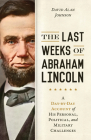 The Last Weeks of Abraham Lincoln: A Day-by-Day Account of His Personal, Political, and Military Challenges Cover Image