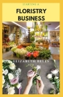 Starting a Floristry Business: Complete Guide On How To Successfully Start And Run A Flower Shop Business And Make Massive Profit Cover Image