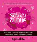 Savvy Auntie: The Ultimate Guide for Cool Aunts, Great-Aunts, Godmothers, and All Women Who Love Kids Cover Image