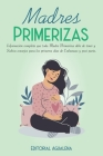 Madres Primerizas: Información completa que toda Madre primeriza debe de tener y Sabios consejos para los primeros días de Embarazo y pos Cover Image