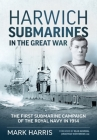 Harwich Submarines in the Great War: The First Submarine Campaign of the Royal Navy in 1914 Cover Image