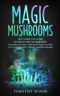 Magic Mushrooms: The Complete Guide to Psilocybin Mushrooms - From Step-by-Step Cultivation Process to Safe Use for Psychedelic Therapy Cover Image