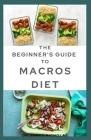 The Beginner's Guide to Macros Diet: Your Perfect Guide to Losing Weight: Counting Macro, Meal Plan and Fat Burning Delicious Recipes Cover Image
